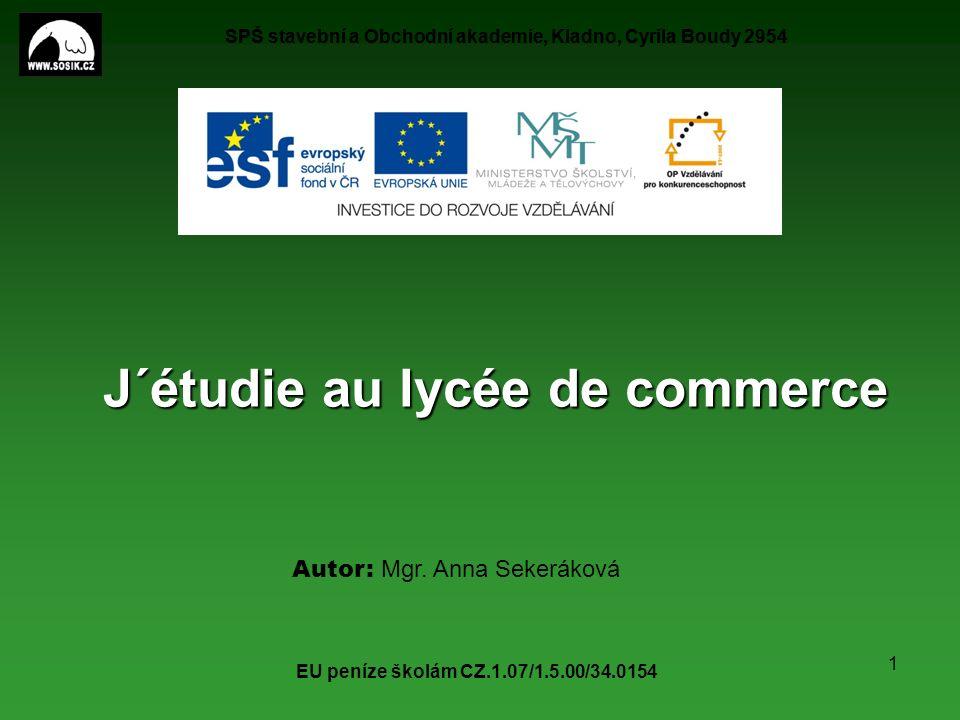 SPŠ stavební a Obchodní akademie, Kladno, Cyrila Boudy 2954 EU peníze školám CZ.1.07/1.5.00/34.0154 1 J´étudie au lycée de commerce Autor: Mgr.