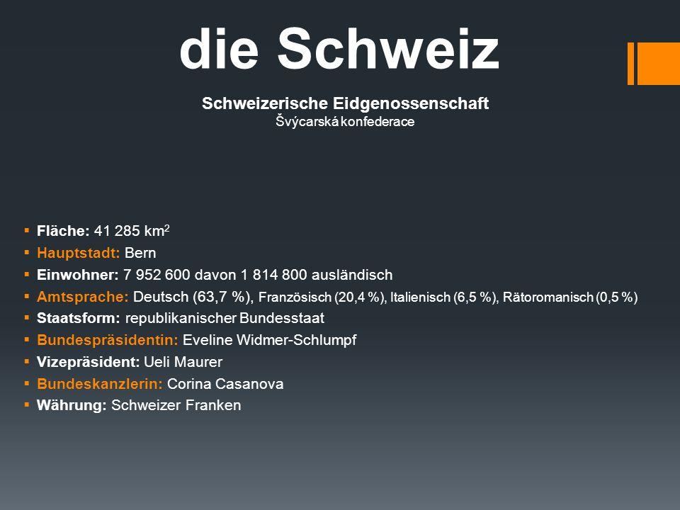 die Schweiz Schweizerische Eidgenossenschaft Švýcarská konfederace  Fläche: 41 285 km 2  Hauptstadt: Bern  Einwohner: 7 952 600 davon 1 814 800 ausländisch  Amtsprache: Deutsch (63,7 %), Französisch (20,4 %), Italienisch (6,5 %), Rätoromanisch (0,5 %)  Staatsform: republikanischer Bundesstaat  Bundespräsidentin: Eveline Widmer-Schlumpf  Vizepräsident: Ueli Maurer  Bundeskanzlerin: Corina Casanova  Währung: Schweizer Franken