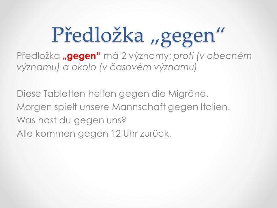 """Předložka """"gegen Předložka """"gegen má 2 významy: proti (v obecném významu) a okolo (v časovém významu) Diese Tabletten helfen gegen die Migräne."""