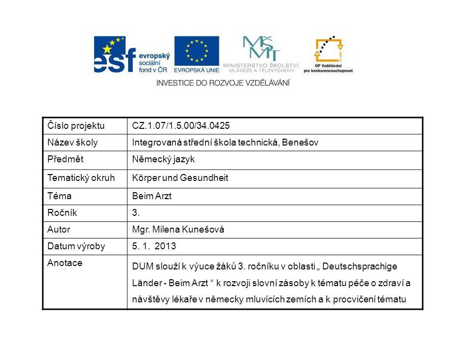 Číslo projektuCZ.1.07/1.5.00/34.0425 Název školyIntegrovaná střední škola technická, Benešov PředmětNěmecký jazyk Tematický okruhKörper und Gesundheit TémaBeim Arzt Ročník3.
