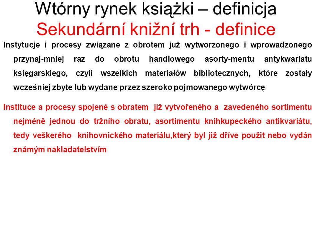 Wtórny rynek książki – definicja Sekundární knižní trh - definice Instytucje i procesy związane z obrotem już wytworzonego i wprowadzonego przynaj-mniej raz do obrotu handlowego asorty-mentu antykwariatu księgarskiego, czyli wszelkich materiałów bibliotecznych, które zostały wcześniej zbyte lub wydane przez szeroko pojmowanego wytwórcę Instituce a procesy spojené s obratem již vytvořeného a zavedeného sortimentu nejméně jednou do tržního obratu, asortimentu knihkupeckého antikvariátu, tedy veškerého knihovnického materiálu,který byl již dříve použit nebo vydán známým nakladatelstvím