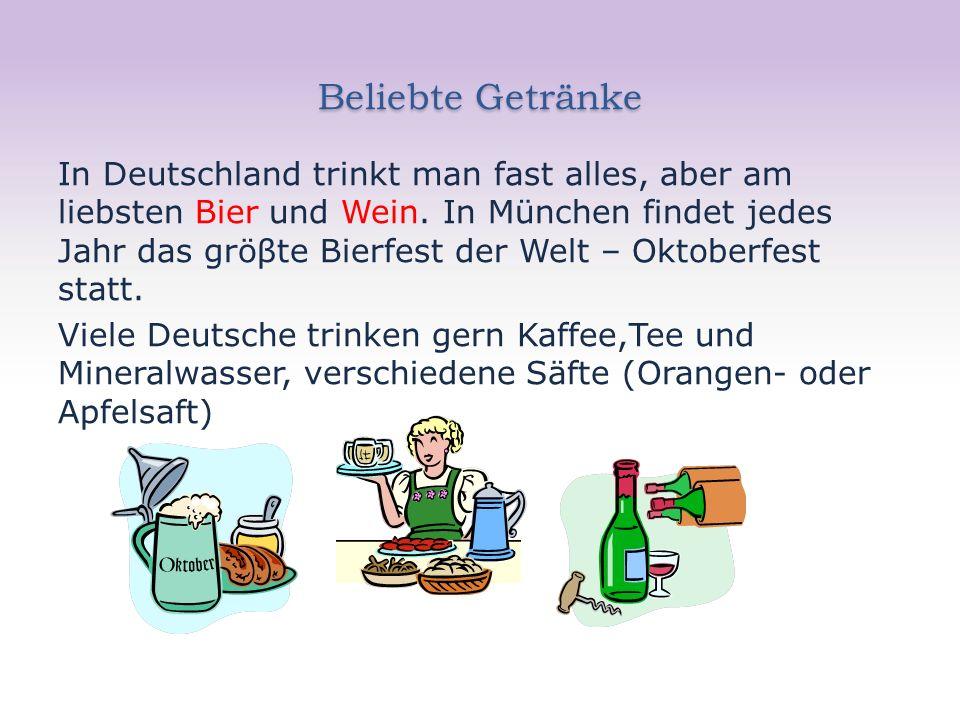 Beliebte Getränke In Deutschland trinkt man fast alles, aber am liebsten Bier und Wein. In München findet jedes Jahr das gröβte Bierfest der Welt – Ok
