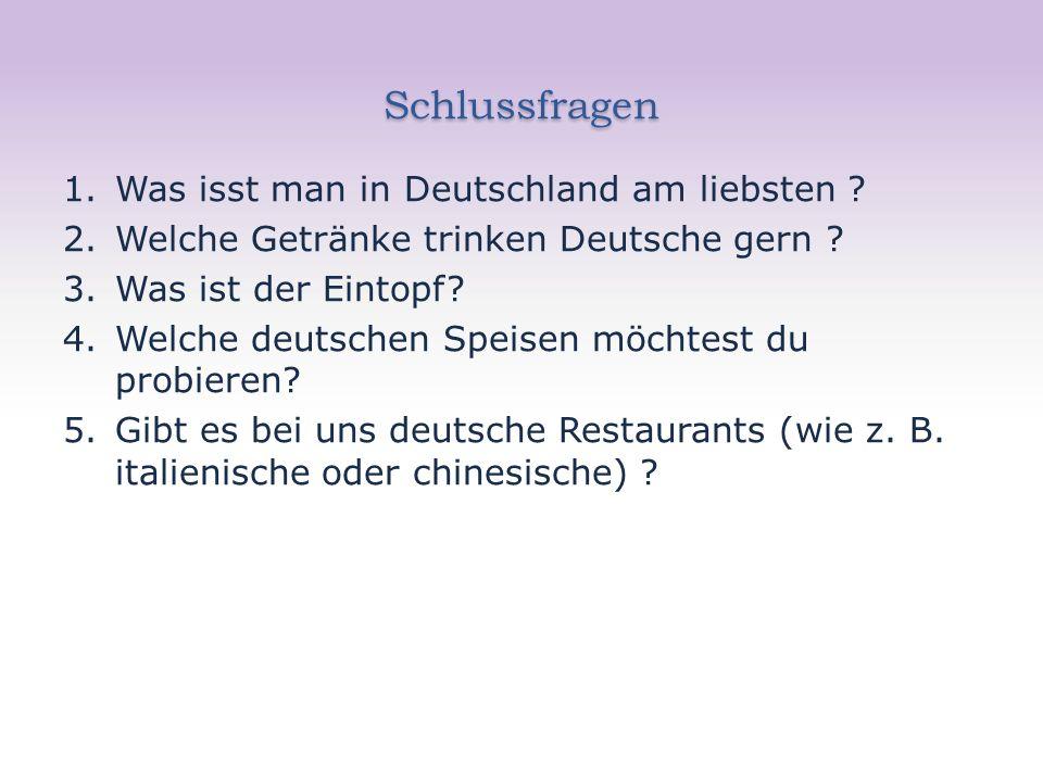 Schlussfragen 1.Was isst man in Deutschland am liebsten ? 2.Welche Getränke trinken Deutsche gern ? 3.Was ist der Eintopf? 4.Welche deutschen Speisen