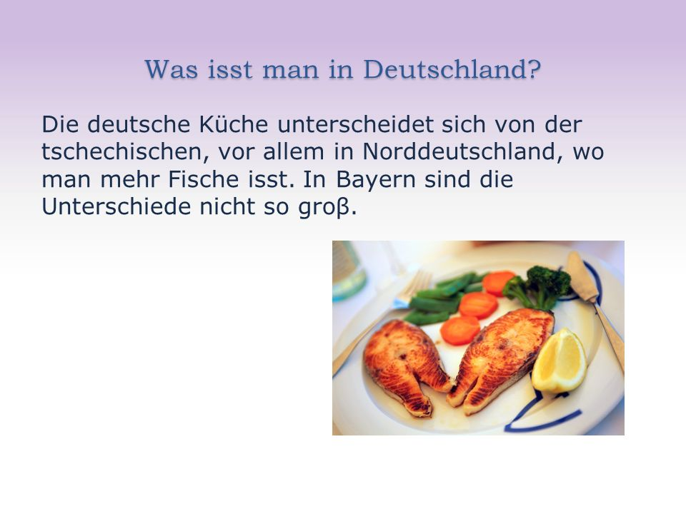 Was isst man in Deutschland? Die deutsche Küche unterscheidet sich von der tschechischen, vor allem in Norddeutschland, wo man mehr Fische isst. In Ba