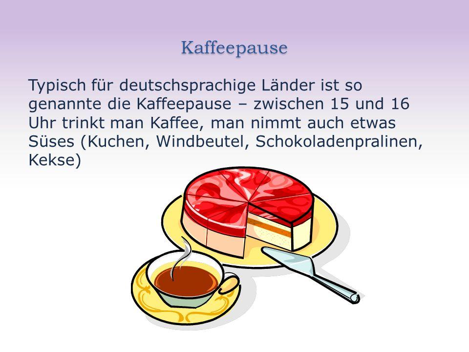 Kaffeepause Typisch für deutschsprachige Länder ist so genannte die Kaffeepause – zwischen 15 und 16 Uhr trinkt man Kaffee, man nimmt auch etwas Süses (Kuchen, Windbeutel, Schokoladenpralinen, Kekse)