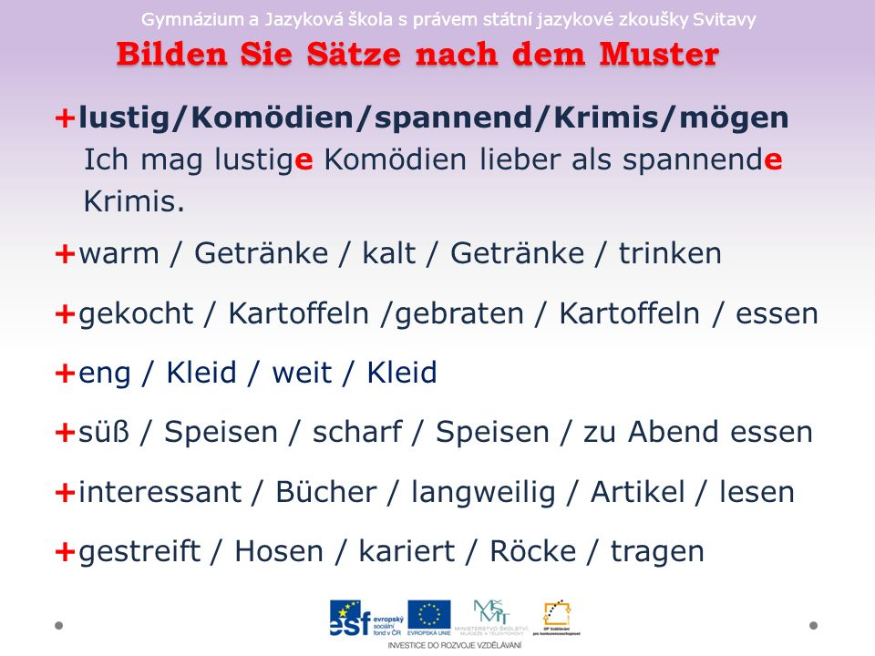 Gymnázium a Jazyková škola s právem státní jazykové zkoušky Svitavy Bilden Sie Sätze nach dem Muster +lustig/Komödien/spannend/Krimis/mögen Ich mag lustige Komödien lieber als spannende Krimis.