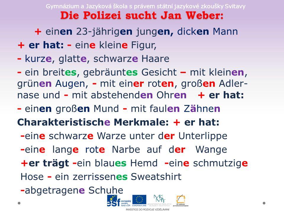 Gymnázium a Jazyková škola s právem státní jazykové zkoušky Svitavy Die Polizei sucht Jan Weber: + einen 23-jährigen jungen, dicken Mann + er hat: - eine kleine Figur, - kurze, glatte, schwarze Haare - ein breites, gebräuntes Gesicht – mit kleinen, grünen Augen, - mit einer roten, großen Adler- nase und - mit abstehenden Ohren + er hat: - einen großen Mund - mit faulen Zähnen Charakteristische Merkmale: + er hat: -eine schwarze Warze unter der Unterlippe -eine lange rote Narbe auf der Wange +er trägt -ein blaues Hemd -eine schmutzige Hose - ein zerrissenes Sweatshirt -abgetragene Schuhe