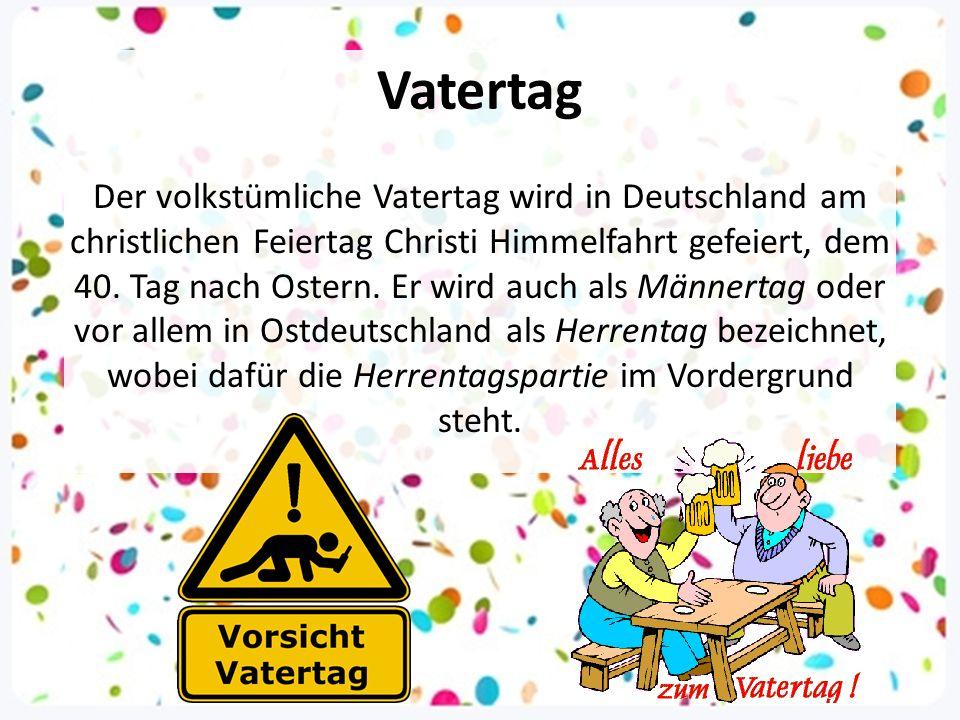 Vatertag Der volkstümliche Vatertag wird in Deutschland am christlichen Feiertag Christi Himmelfahrt gefeiert, dem 40. Tag nach Ostern. Er wird auch a