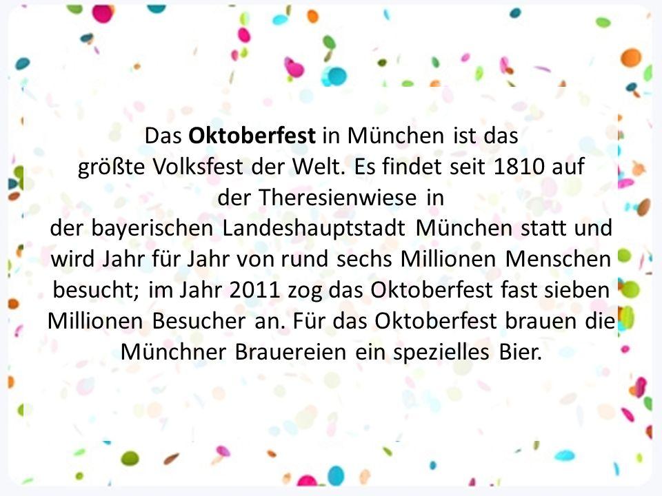 Das Oktoberfest in München ist das größte Volksfest der Welt. Es findet seit 1810 auf der Theresienwiese in der bayerischen Landeshauptstadt München s