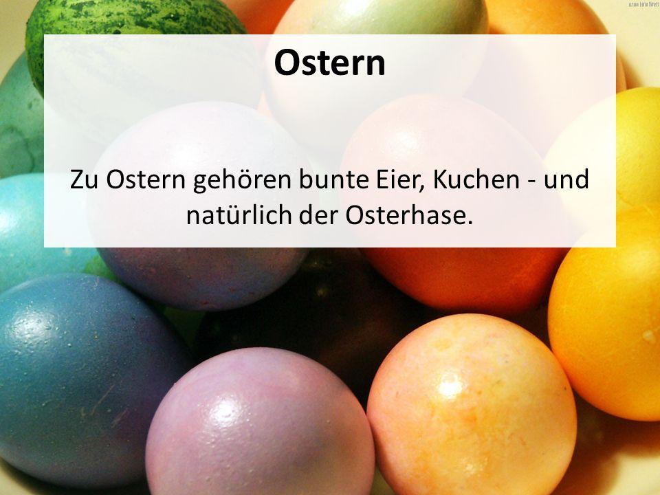 Ostern Zu Ostern gehören bunte Eier, Kuchen - und natürlich der Osterhase.