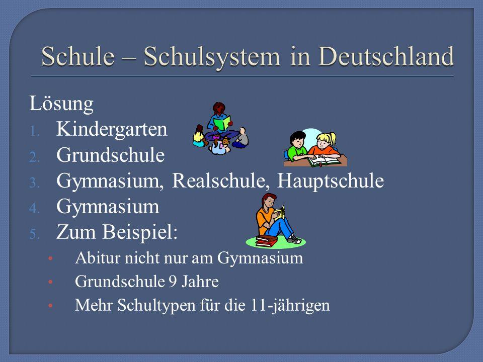 Lösung 1. Kindergarten 2. Grundschule 3. Gymnasium, Realschule, Hauptschule 4.