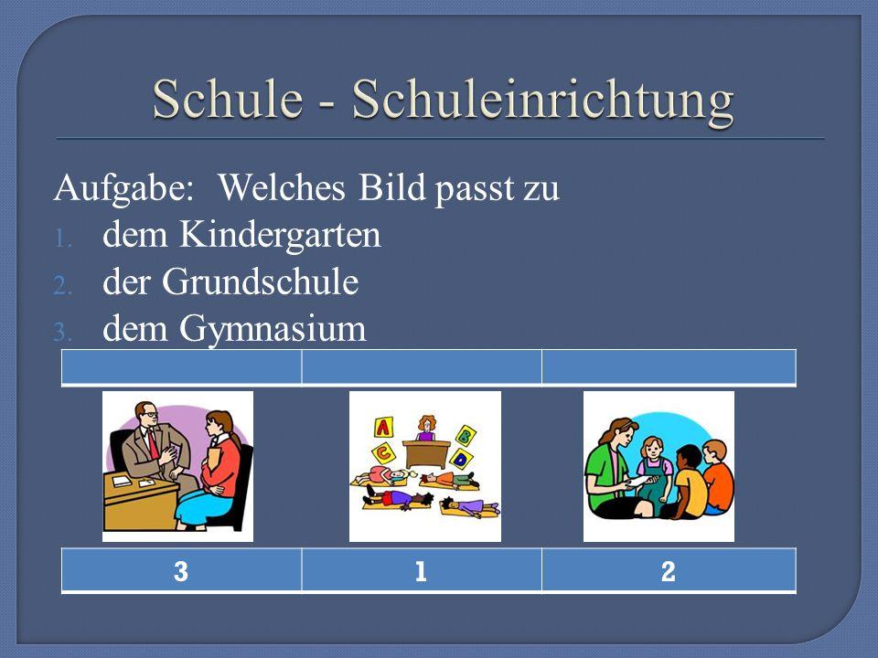 Aufgabe: Welches Bild passt zu 1. dem Kindergarten 2. der Grundschule 3. dem Gymnasium 312