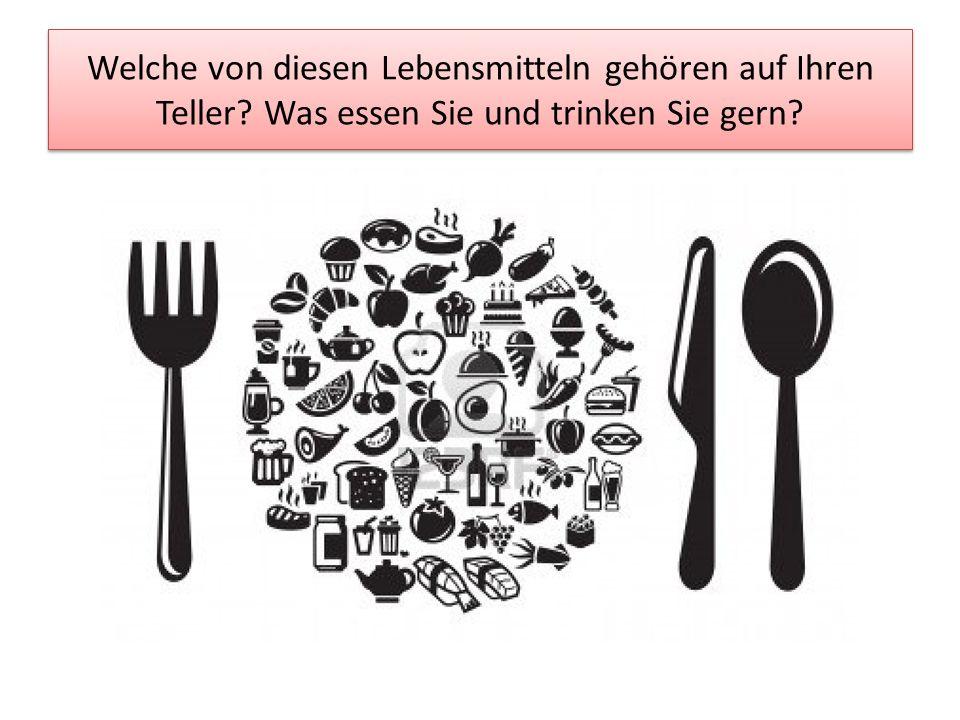 Welche von diesen Lebensmitteln gehören auf Ihren Teller? Was essen Sie und trinken Sie gern?