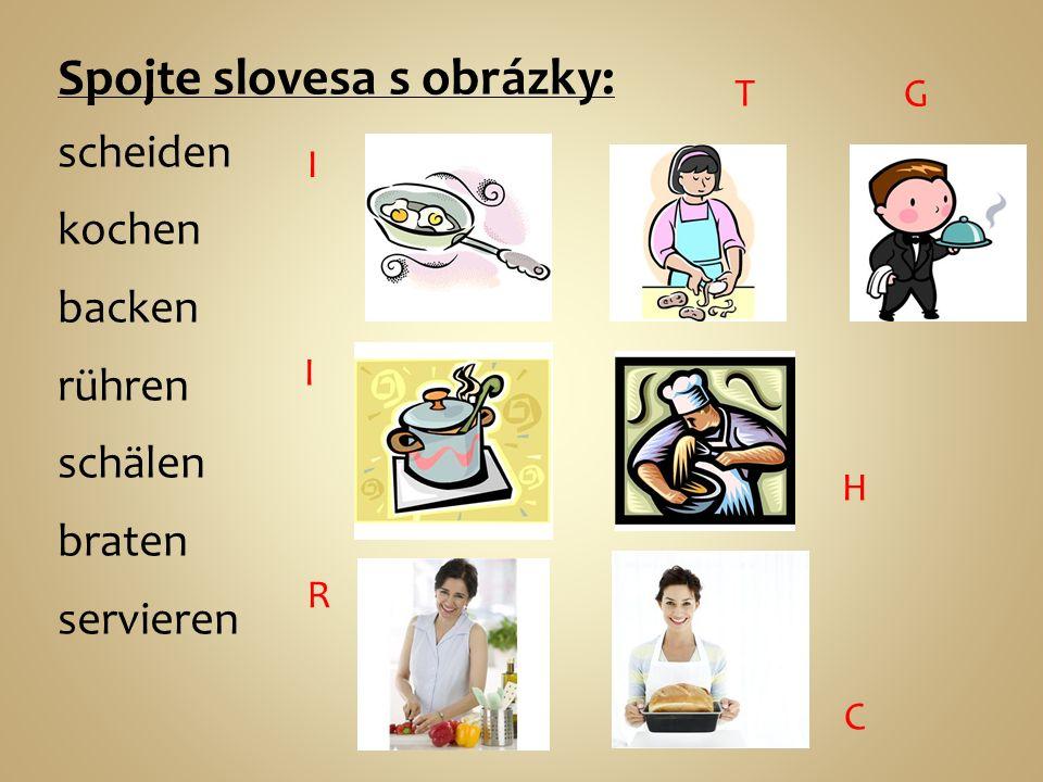 Spojte slovesa s obrázky: scheiden kochen backen rühren schälen braten servieren R I C H T I G