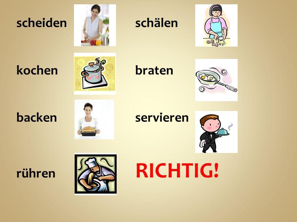 scheidenschälen kochenbraten backenservieren rühren RICHTIG!