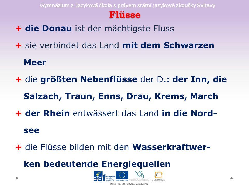 Gymnázium a Jazyková škola s právem státní jazykové zkoušky Svitavy Flüsse + die Donau ist der mächtigste Fluss + sie verbindet das Land mit dem Schwarzen Meer + die größten Nebenflüsse der D.: der Inn, die Salzach, Traun, Enns, Drau, Krems, March + der Rhein entwässert das Land in die Nord- see + die Flüsse bilden mit den Wasserkraftwer- ken bedeutende Energiequellen