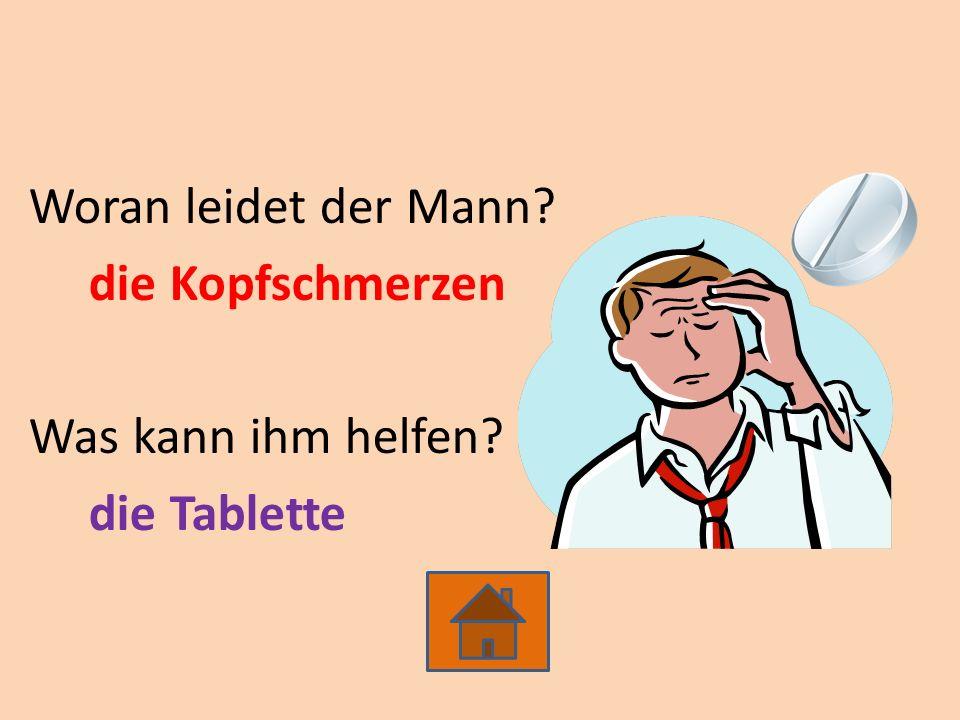 Woran leidet der Mann? die Kopfschmerzen Was kann ihm helfen? die Tablette