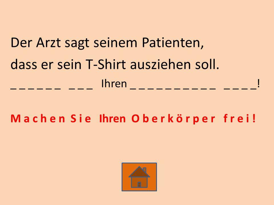 Der Arzt sagt seinem Patienten, dass er sein T-Shirt ausziehen soll. _ _ _ _ _ _ _ _ _ Ihren _ _ _ _ _ _ _ _ _ _ _ _ _ _! M a c h e n S i e Ihren O b