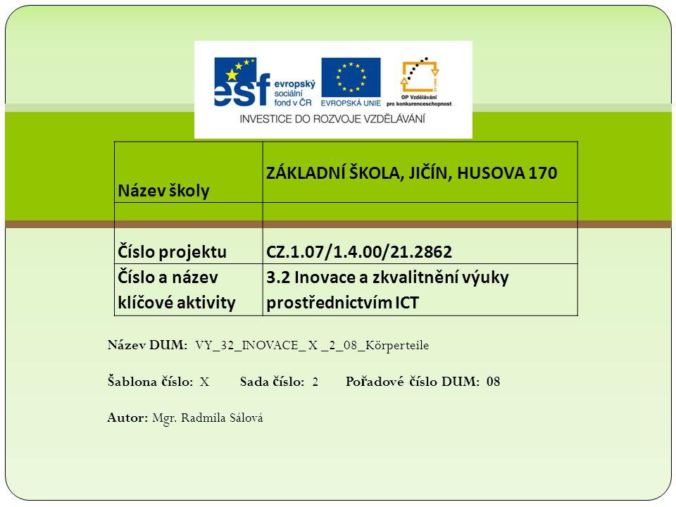 Název školy ZÁKLADNÍ ŠKOLA, JIČÍN, HUSOVA 170 Číslo projektu CZ.1.07/1.4.00/21.2862 Číslo a název klíčové aktivity 3.2 Inovace a zkvalitnění výuky prostřednictvím ICT Název DUM: VY_32_INOVACE_ X _2_08_Körperteile Šablona č íslo: X Sada č íslo: 2 Po ř adové č íslo DUM: 08 Autor: Mgr.