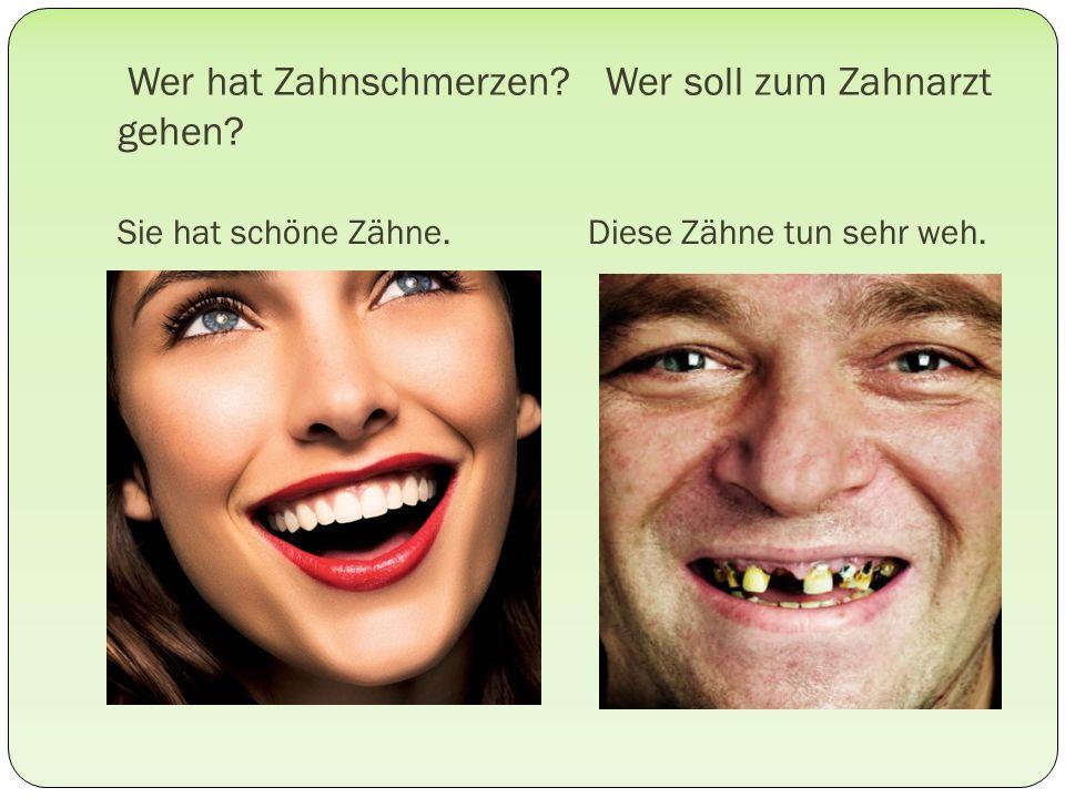 Wer hat Zahnschmerzen? Wer soll zum Zahnarzt gehen? Sie hat schöne Zähne.Diese Zähne tun sehr weh.