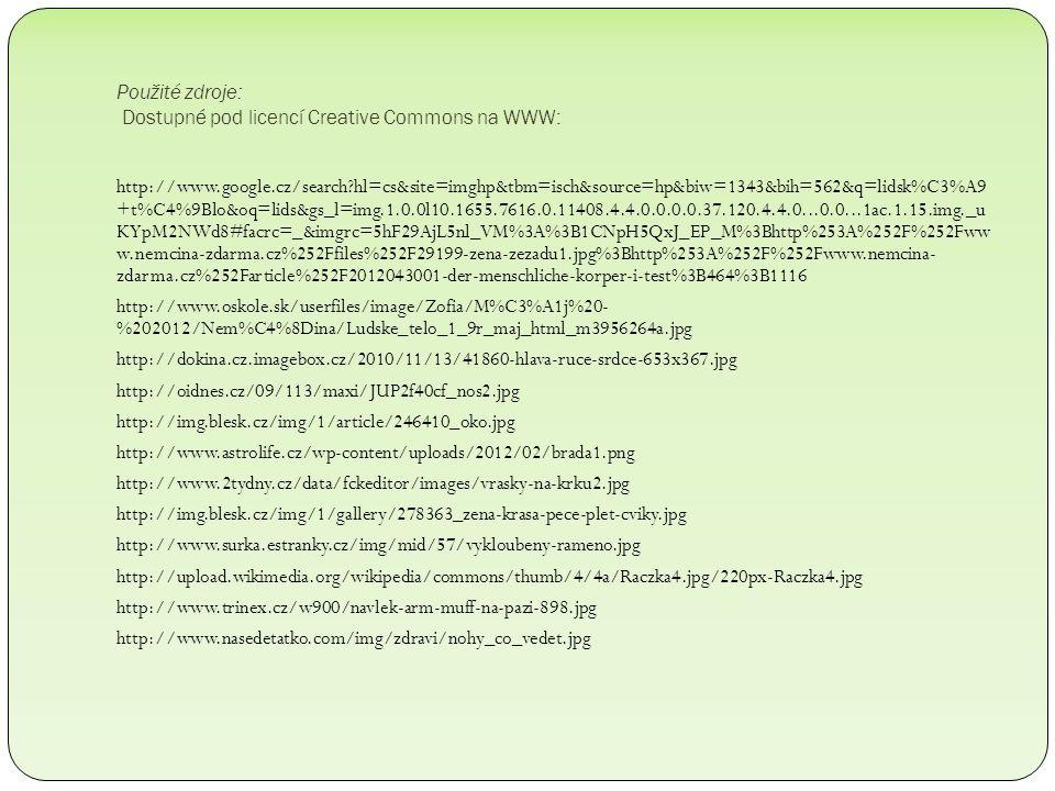 Použité zdroje: Dostupné pod licencí Creative Commons na WWW: http://www.google.cz/search?hl=cs&site=imghp&tbm=isch&source=hp&biw=1343&bih=562&q=lidsk%C3%A9 +t%C4%9Blo&oq=lids&gs_l=img.1.0.0l10.1655.7616.0.11408.4.4.0.0.0.0.37.120.4.4.0...0.0...1ac.1.15.img._u KYpM2NWd8#facrc=_&imgrc=5hF29AjL5nl_VM%3A%3B1CNpH5QxJ_EP_M%3Bhttp%253A%252F%252Fww w.nemcina-zdarma.cz%252Ffiles%252F29199-zena-zezadu1.jpg%3Bhttp%253A%252F%252Fwww.nemcina- zdarma.cz%252Farticle%252F2012043001-der-menschliche-korper-i-test%3B464%3B1116 http://www.oskole.sk/userfiles/image/Zofia/M%C3%A1j%20- %202012/Nem%C4%8Dina/Ludske_telo_1_9r_maj_html_m3956264a.jpg http://dokina.cz.imagebox.cz/2010/11/13/41860-hlava-ruce-srdce-653x367.jpg http://oidnes.cz/09/113/maxi/JUP2f40cf_nos2.jpg http://img.blesk.cz/img/1/article/246410_oko.jpg http://www.astrolife.cz/wp-content/uploads/2012/02/brada1.png http://www.2tydny.cz/data/fckeditor/images/vrasky-na-krku2.jpg http://img.blesk.cz/img/1/gallery/278363_zena-krasa-pece-plet-cviky.jpg http://www.surka.estranky.cz/img/mid/57/vykloubeny-rameno.jpg http://upload.wikimedia.org/wikipedia/commons/thumb/4/4a/Raczka4.jpg/220px-Raczka4.jpg http://www.trinex.cz/w900/navlek-arm-muff-na-pazi-898.jpg http://www.nasedetatko.com/img/zdravi/nohy_co_vedet.jpg