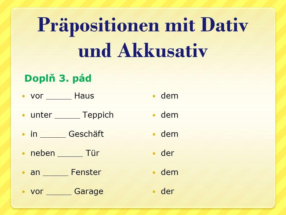 vor _____ Haus unter _____ Teppich in _____ Geschäft neben _____ Tür an _____ Fenster vor _____ Garage dem der dem der Präpositionen mit Dativ und Akkusativ Doplň 3.