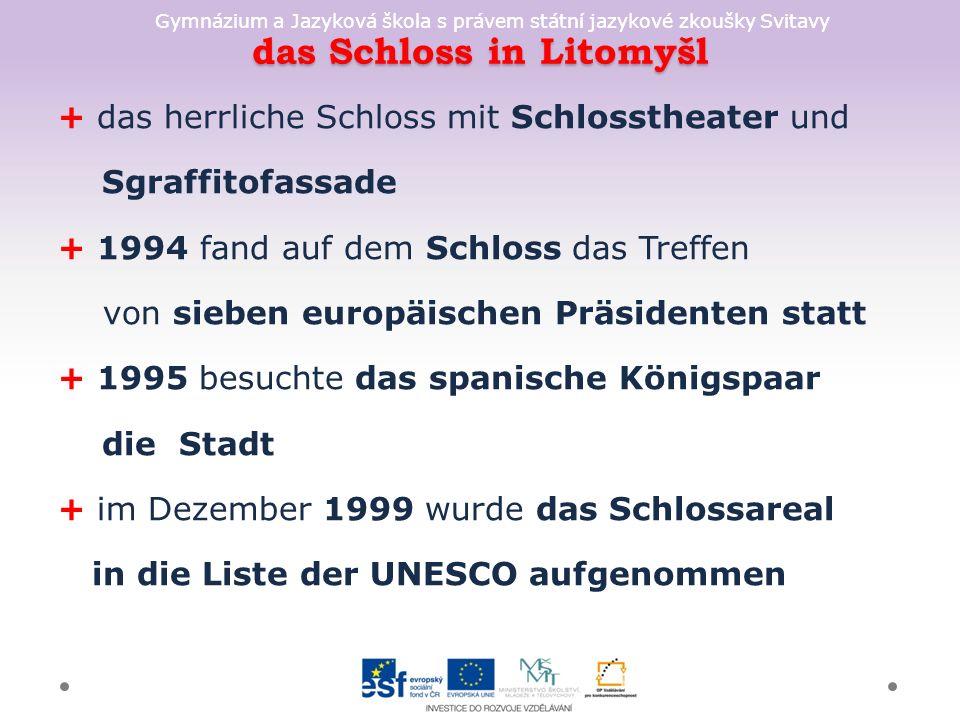 Gymnázium a Jazyková škola s právem státní jazykové zkoušky Svitavy das Schloss in Litomyšl + das herrliche Schloss mit Schlosstheater und Sgraffitofassade + 1994 fand auf dem Schloss das Treffen von sieben europäischen Präsidenten statt + 1995 besuchte das spanische Königspaar die Stadt + im Dezember 1999 wurde das Schlossareal in die Liste der UNESCO aufgenommen