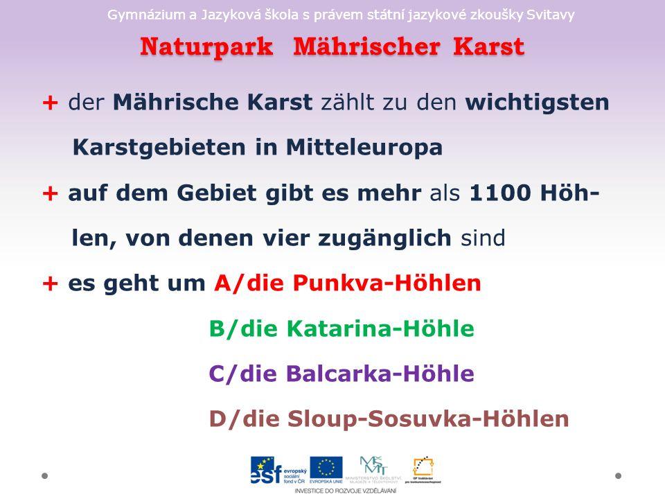 Gymnázium a Jazyková škola s právem státní jazykové zkoušky Svitavy Naturpark Mährischer Karst + der Mährische Karst zählt zu den wichtigsten Karstgebieten in Mitteleuropa + auf dem Gebiet gibt es mehr als 1100 Höh- len, von denen vier zugänglich sind + es geht um A/die Punkva-Höhlen B/die Katarina-Höhle C/die Balcarka-Höhle D/die Sloup-Sosuvka-Höhlen