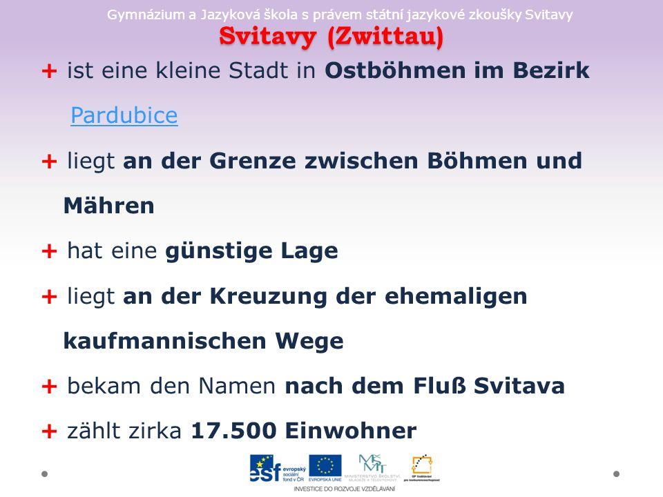 Gymnázium a Jazyková škola s právem státní jazykové zkoušky Svitavy Svitavy (Zwittau) + ist eine kleine Stadt in Ostböhmen im Bezirk Pardubice + liegt an der Grenze zwischen Böhmen und Mähren + hat eine günstige Lage + liegt an der Kreuzung der ehemaligen kaufmannischen Wege + bekam den Namen nach dem Fluß Svitava + zählt zirka 17.500 Einwohner