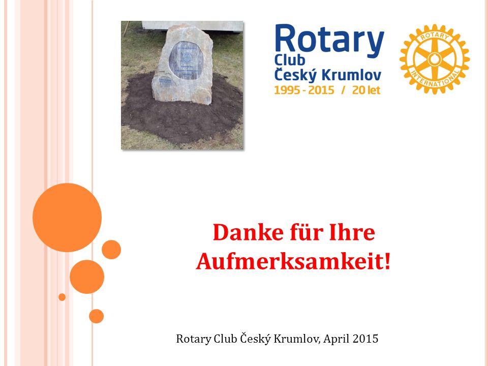 Rotary Club Český Krumlov, April 2015 Danke für Ihre Aufmerksamkeit!