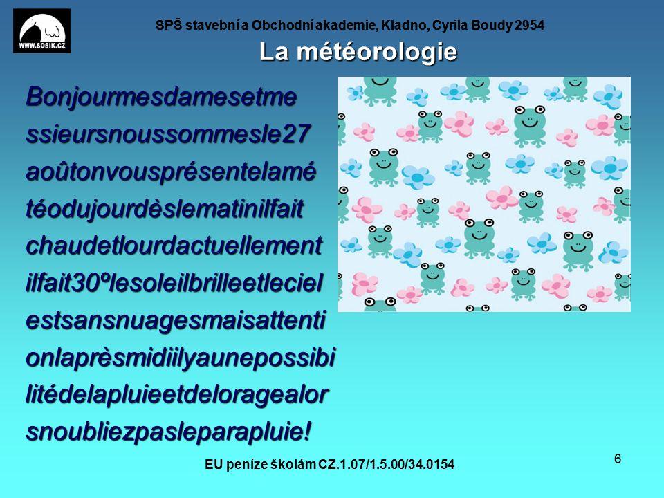 SPŠ stavební a Obchodní akademie, Kladno, Cyrila Boudy 2954 EU peníze školám CZ.1.07/1.5.00/34.0154 6 La météorologie Bonjourmesdamesetmessieursnoussommesle27aoûtonvousprésentelamétéodujourdèslematinilfaitchaudetlourdactuellementilfait30ºlesoleilbrilleetlecielestsansnuagesmaisattentionlaprèsmidiilyaunepossibilitédelapluieetdeloragealorsnoubliezpasleparapluie!