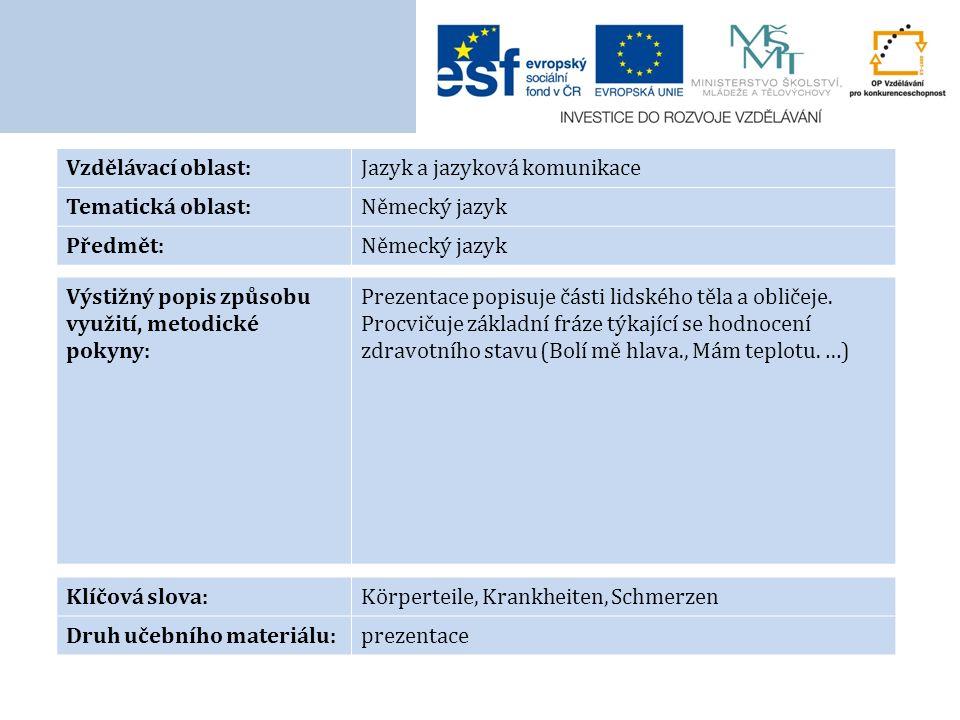 Vzdělávací oblast:Jazyk a jazyková komunikace Tematická oblast:Německý jazyk Předmět:Německý jazyk Výstižný popis způsobu využití, metodické pokyny: Prezentace popisuje části lidského těla a obličeje.