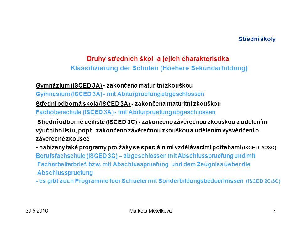 Střední školy Druhy středních škol a jejich charakteristika Klassifizierung der Schulen (Hoehere Sekundarbildung) Gymnázium (ISCED 3A) - zakončeno maturitní zkouškou Gymnasium (ISCED 3A) - mit Abiturpruefung abgeschlossen Střední odborná škola (ISCED 3A) - zakončena maturitní zkouškou Fachoberschule (ISCED 3A) - mit Abiturpruefung abgeschlossen Střední odborné učiliště (ISCED 3C) - zakončeno závěrečnou zkouškou a udělením výučního listu, popř.