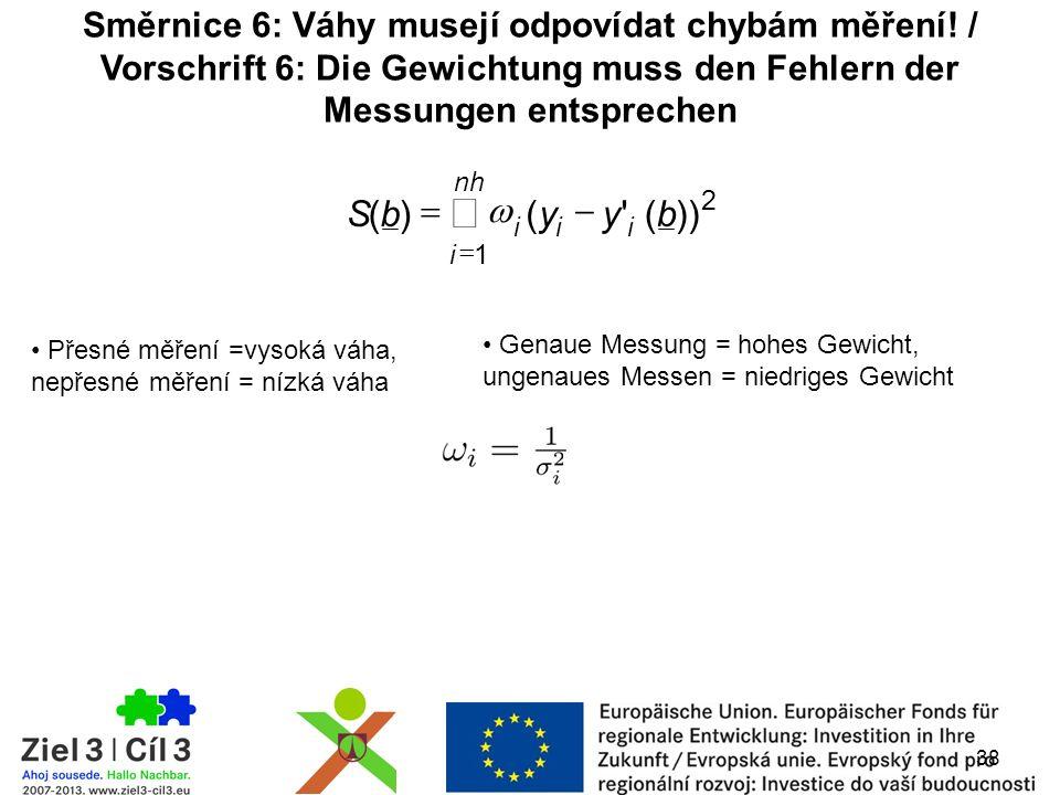 2 1 ))( ()(byybS ii nh i i     Genaue Messung = hohes Gewicht, ungenaues Messen = niedriges Gewicht 38 Směrnice 6: Váhy musejí odpovídat chybám měření.