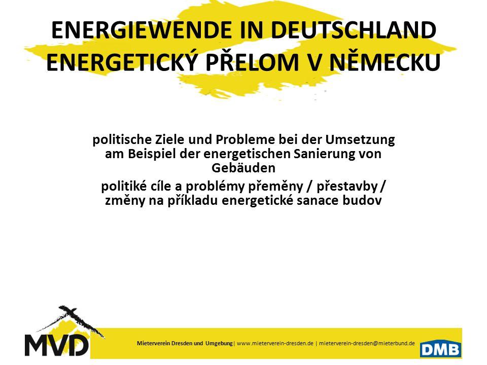 Mieterverein Dresden und Umgebung  www.mieterverein-dresden.de   mieterverein-dresden@mieterbund.de Energiekonzept Energetický koncept Treibhausgasemissionen plynné skleníkové změny Reduzierung - bis 2020 um 40 % - bis 2050 um 80 % Redukce – do 2020 o 40% - do 2050 o 80% erneuerbarer Energien obnovitelné energie Steigerung von 10 % in 2010 - auf 60 % in 2050 Vzestup z 10% v 2010 – na 60% v 2050 Primärenergieverbrauch primární energetická spotřeba Basis 2008 - Senkung bis 2050 um 50 % základna 2008- pokles do 2050 o 20% Stromverbrauchspotřeba energie Basis 2008 - Senkung bis 2020 um 10 % bis 2050 um 25 % Základna 2008 - pokles do 2020 o 10% do 2050 o25%