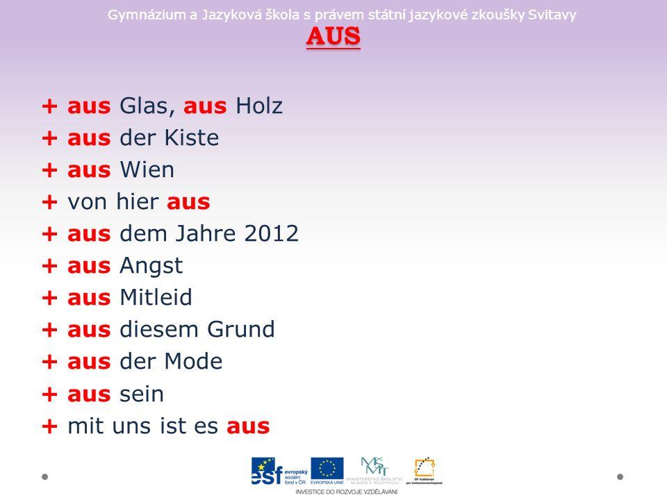Gymnázium a Jazyková škola s právem státní jazykové zkoušky Svitavy AUS + aus Glas, aus Holz + aus der Kiste + aus Wien + von hier aus + aus dem Jahre 2012 + aus Angst + aus Mitleid + aus diesem Grund + aus der Mode + aus sein + mit uns ist es aus