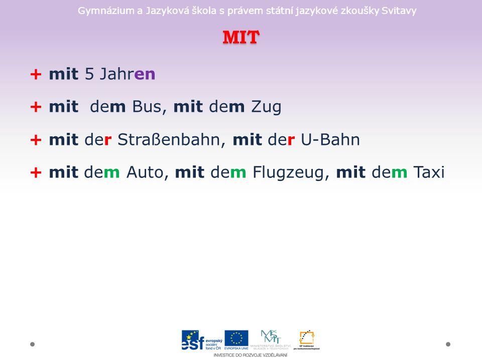 Gymnázium a Jazyková škola s právem státní jazykové zkoušky Svitavy MIT + mit 5 Jahren + mit dem Bus, mit dem Zug + mit der Straßenbahn, mit der U-Bahn + mit dem Auto, mit dem Flugzeug, mit dem Taxi