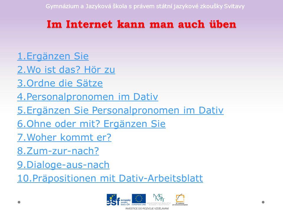 Gymnázium a Jazyková škola s právem státní jazykové zkoušky Svitavy Im Internet kann man auch üben 1.Ergänzen Sie 2.Wo ist das.