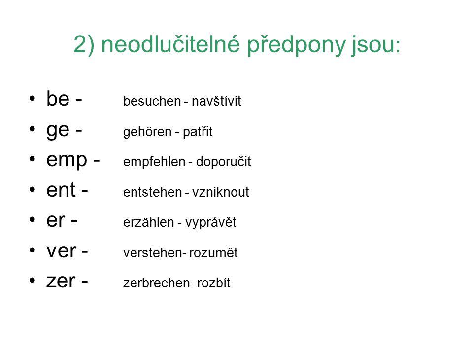 2) neodlučitelné předpony jsou : be - besuchen - navštívit ge - gehören - patřit emp - empfehlen - doporučit ent - entstehen - vzniknout er - erzählen - vyprávět ver - verstehen- rozumět zer - zerbrechen- rozbít