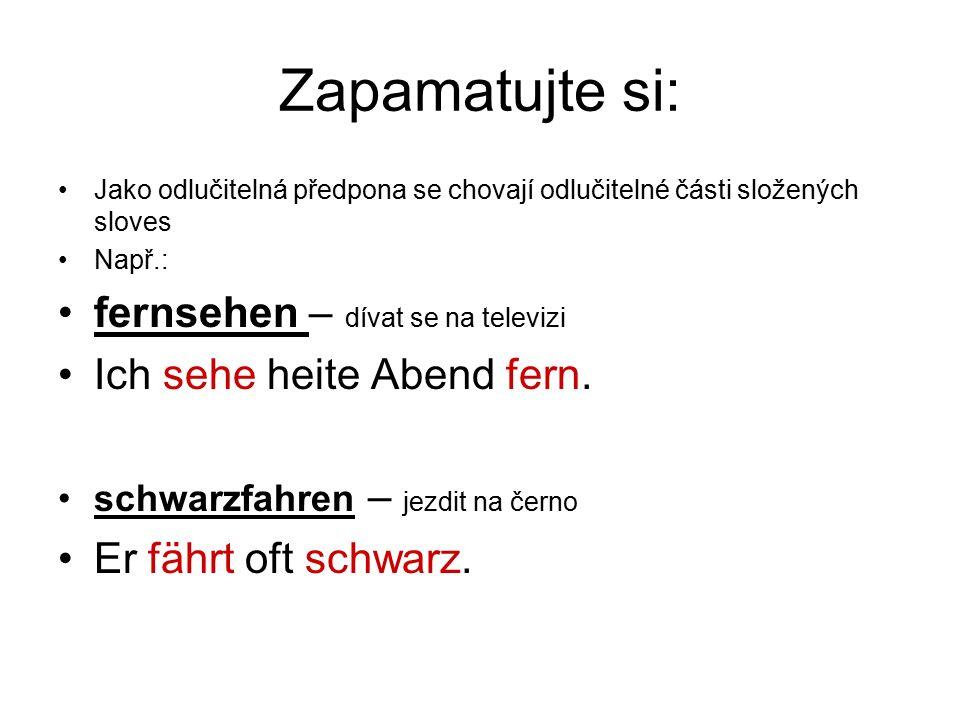 Zapamatujte si: Jako odlučitelná předpona se chovají odlučitelné části složených sloves Např.: fernsehen – dívat se na televizi Ich sehe heite Abend fern.