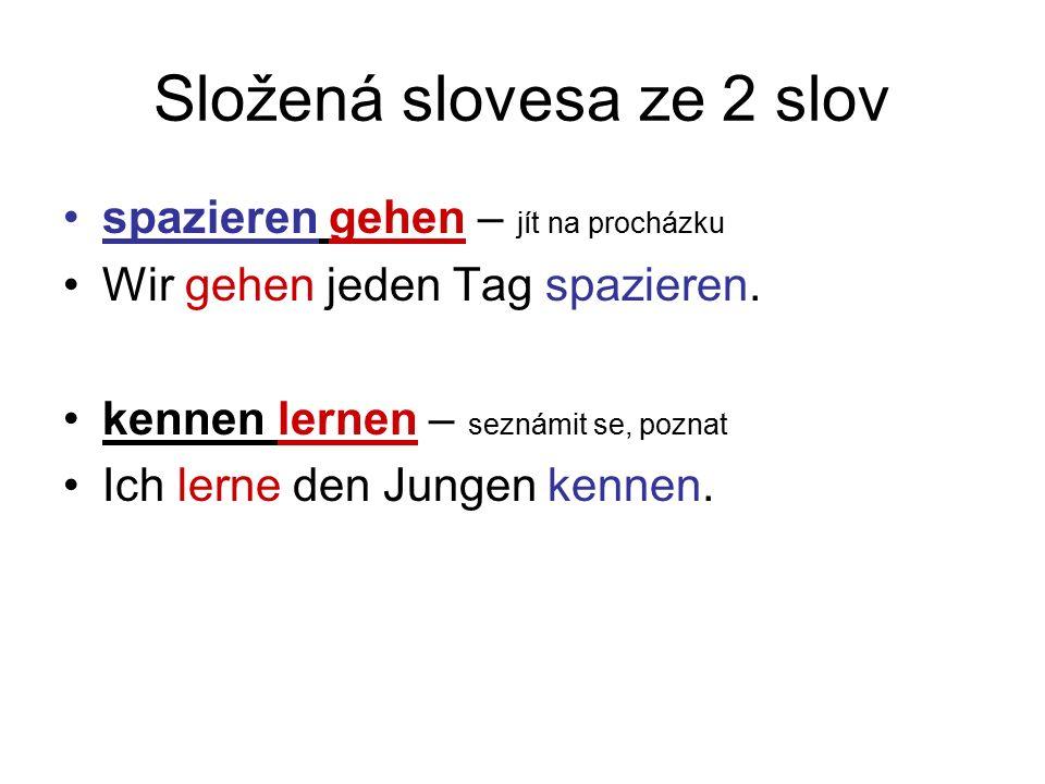 Složená slovesa ze 2 slov spazieren gehen – jít na procházku Wir gehen jeden Tag spazieren.