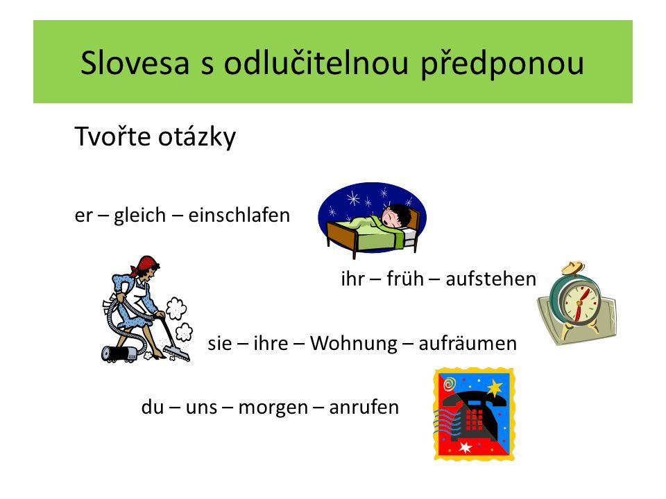 Slovesa s odlučitelnou předponou Tvořte otázky er – gleich – einschlafen ihr – früh – aufstehen sie – ihre – Wohnung – aufräumen du – uns – morgen – anrufen