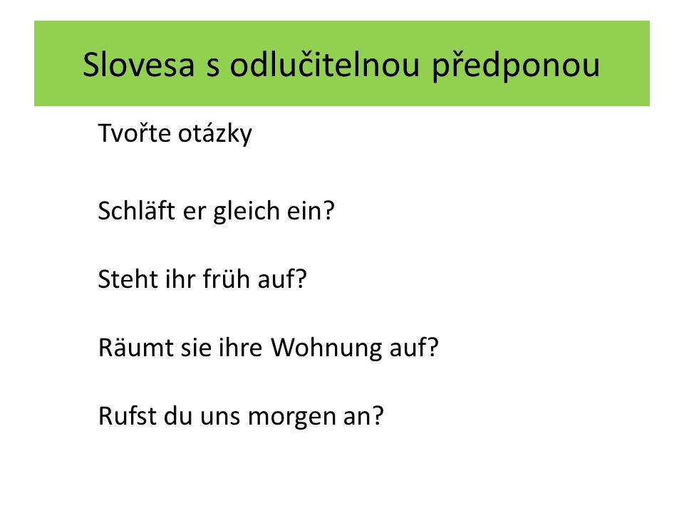 Slovesa s odlučitelnou předponou Tvořte otázky Sie – alles – vorbereiten du – wen – zur Party – einladen ihr – wann – nach Hause – zurückkommen Sie – mich vom Bahnhof – abholen