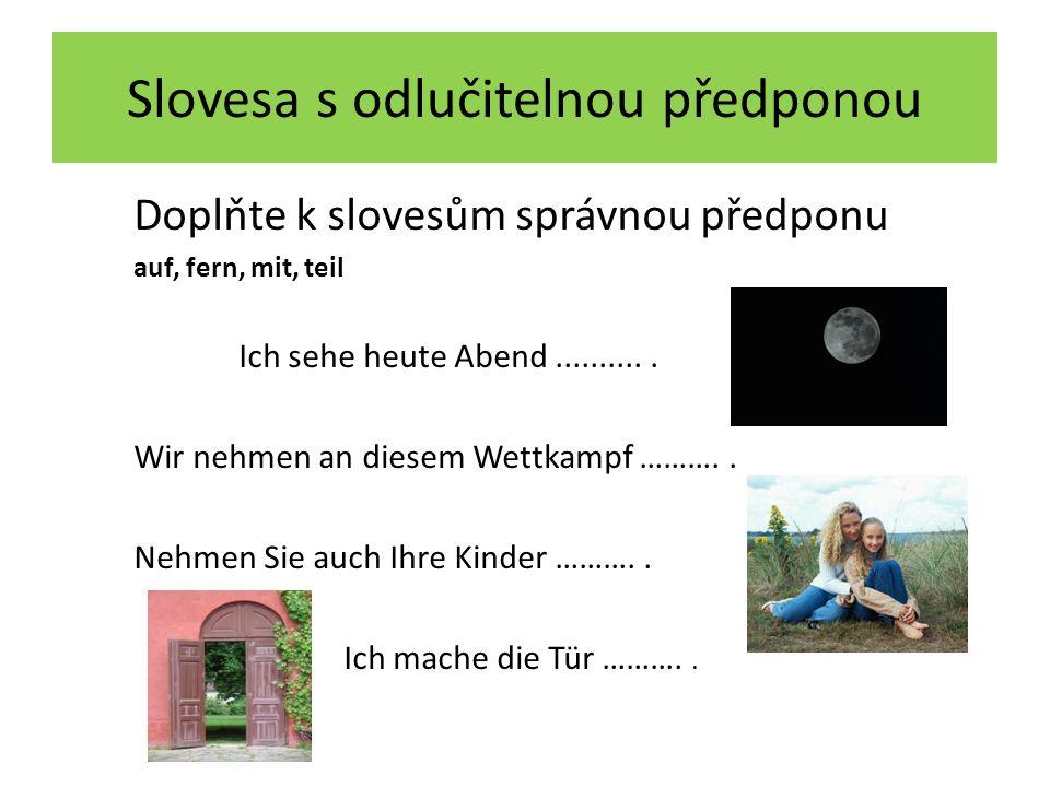 Slovesa s odlučitelnou předponou Doplňte k slovesům správnou předponu auf, fern, mit, teil Ich sehe heute Abend fern.