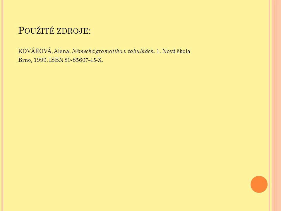 P OUŽITÉ ZDROJE : KOVÁŘOVÁ, Alena. Německá gramatika v tabulkách. 1. Nová škola Brno, 1999. ISBN 80-85607-45-X.