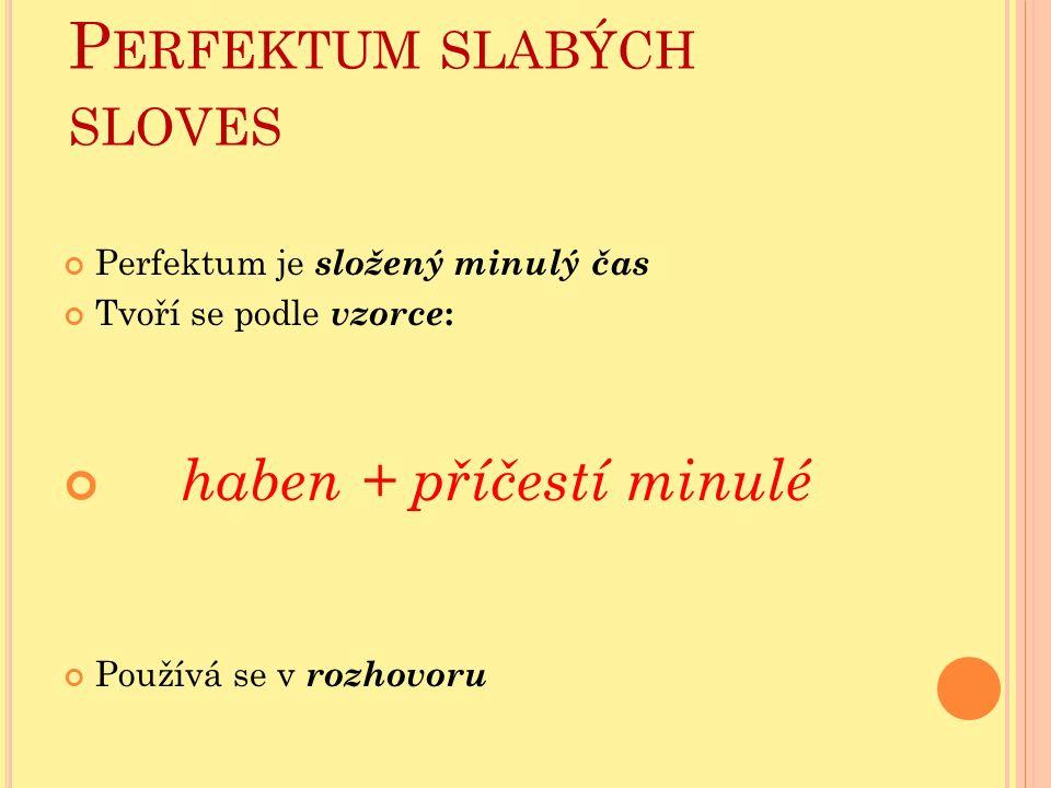 P ERFEKTUM SLABÝCH SLOVES Perfektum je složený minulý čas Tvoří se podle vzorce : haben + příčestí minulé Používá se v rozhovoru
