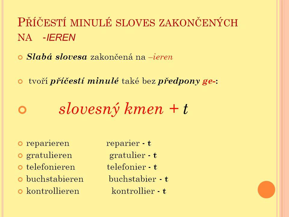 P ŘÍČESTÍ MINULÉ SLOVES ZAKONČENÝCH NA - IEREN Slabá slovesa zakončená na –ieren tvoří příčestí minulé také bez předpony ge- : slovesný kmen + t repar