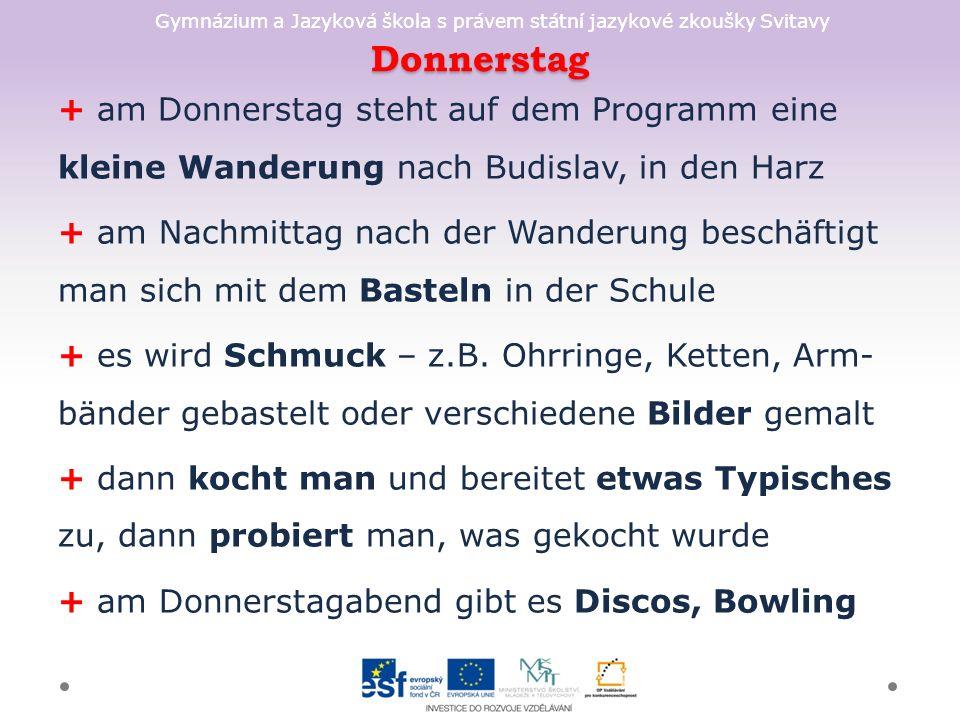 Gymnázium a Jazyková škola s právem státní jazykové zkoušky Svitavy Donnerstag + am Donnerstag steht auf dem Programm eine kleine Wanderung nach Budislav, in den Harz + am Nachmittag nach der Wanderung beschäftigt man sich mit dem Basteln in der Schule + es wird Schmuck – z.B.