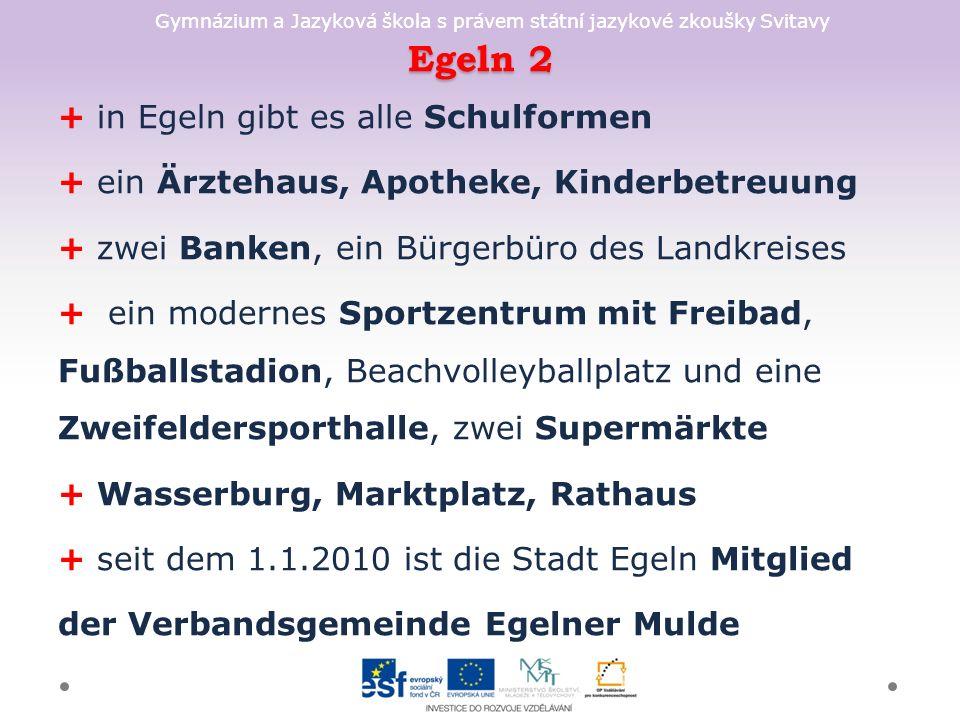 Gymnázium a Jazyková škola s právem státní jazykové zkoušky Svitavy Egeln 2 + in Egeln gibt es alle Schulformen + ein Ärztehaus, Apotheke, Kinderbetreuung + zwei Banken, ein Bürgerbüro des Landkreises + ein modernes Sportzentrum mit Freibad, Fußballstadion, Beachvolleyballplatz und eine Zweifeldersporthalle, zwei Supermärkte + Wasserburg, Marktplatz, Rathaus + seit dem 1.1.2010 ist die Stadt Egeln Mitglied der Verbandsgemeinde Egelner Mulde