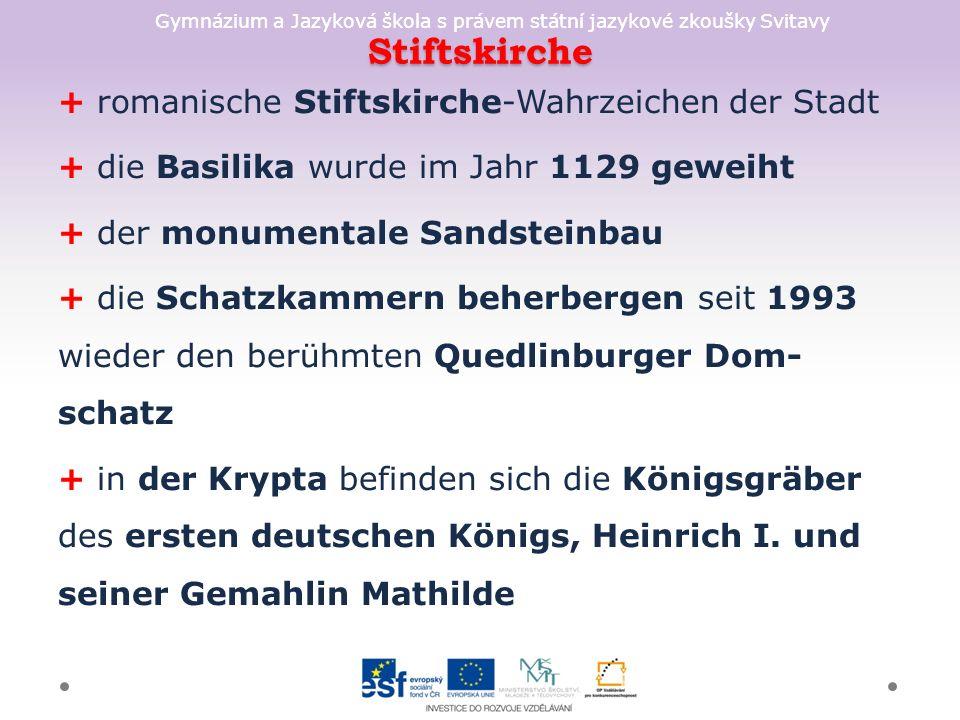 Gymnázium a Jazyková škola s právem státní jazykové zkoušky Svitavy Stiftskirche + romanische Stiftskirche-Wahrzeichen der Stadt + die Basilika wurde im Jahr 1129 geweiht + der monumentale Sandsteinbau + die Schatzkammern beherbergen seit 1993 wieder den berühmten Quedlinburger Dom- schatz + in der Krypta befinden sich die Königsgräber des ersten deutschen Königs, Heinrich I.